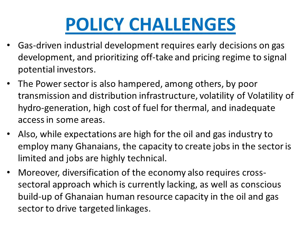 POLICY CHALLENGES Gas-driven industrial development requires early decisions on gas development, and prioritizing off-take and pricing regime to signal potential investors.