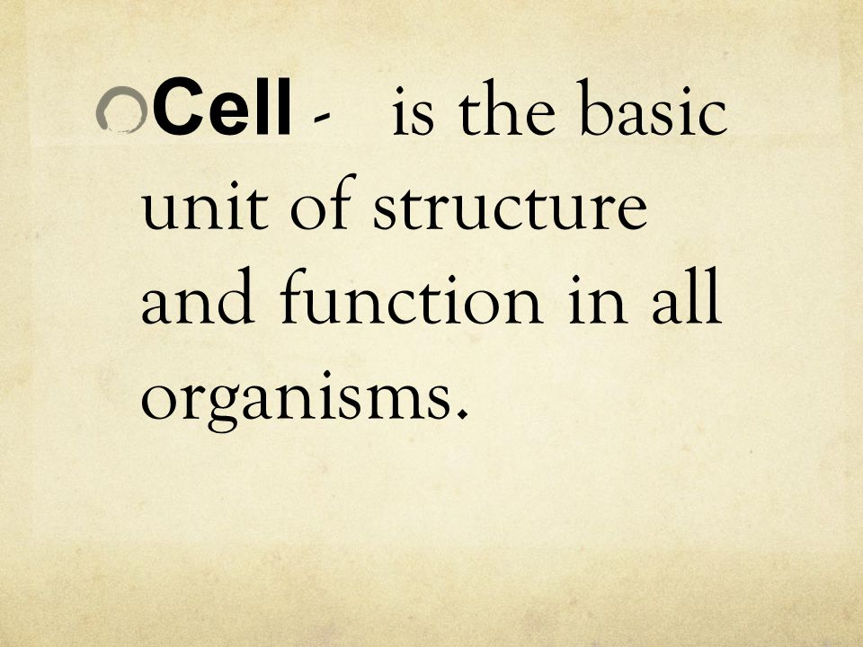 Cell - is the basic unit of structure and function in all organisms.