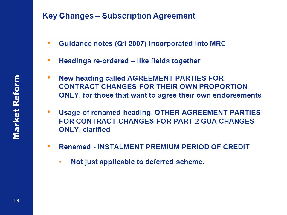 Market Reform 13 Key Changes – Subscription Agreement Guidance notes (Q1 2007) incorporated into MRC Headings re-ordered – like fields together New he