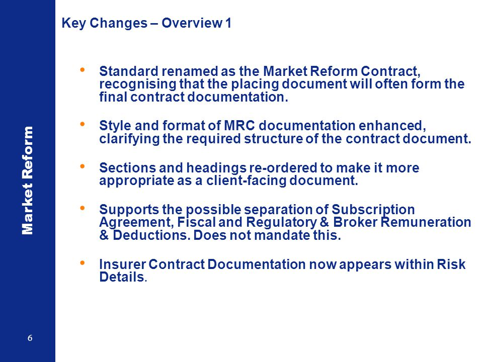 Market Reform 6 Key Changes – Overview 1 Standard renamed as the Market Reform Contract, recognising that the placing document will often form the fin