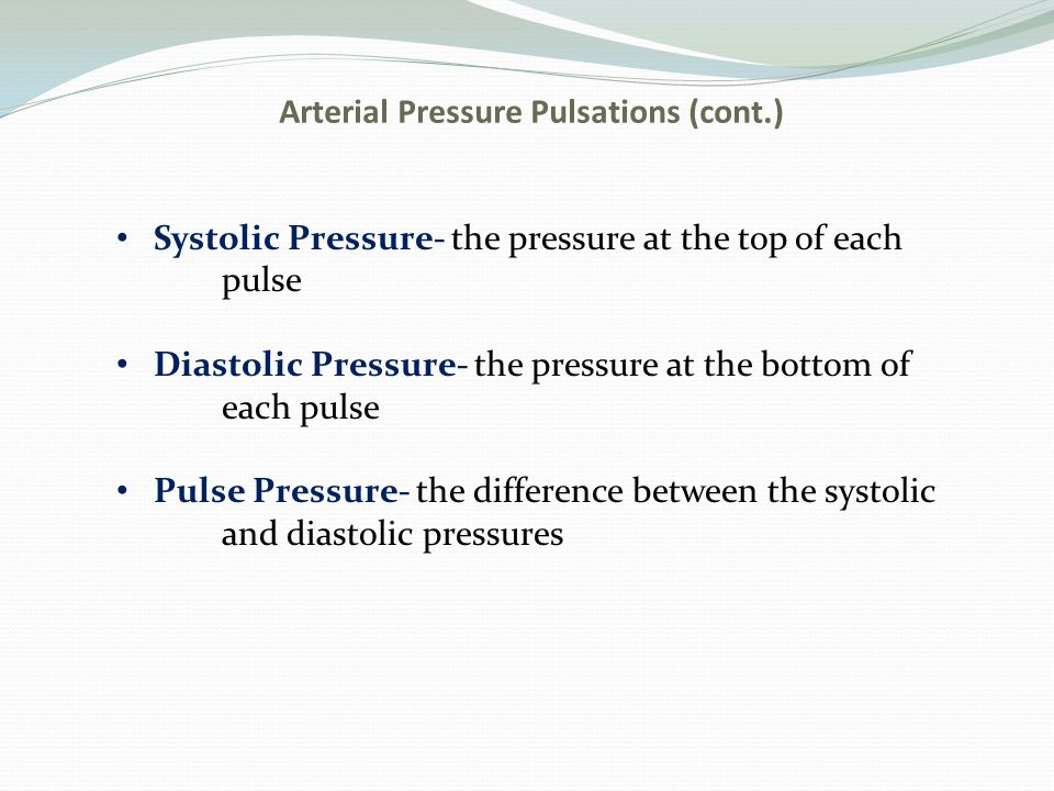 Arterial Pressure Pulsations (cont.) Systolic Pressure- the pressure at the top of each pulse Diastolic Pressure- the pressure at the bottom of each p