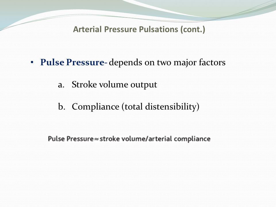 Arterial Pressure Pulsations (cont.) Pulse Pressure- depends on two major factors a.Stroke volume output b.Compliance (total distensibility)