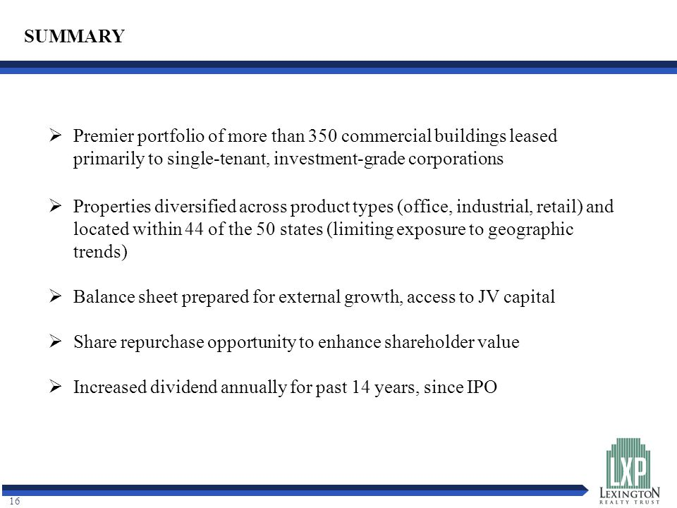 16 SUMMARY  Premier portfolio of more than 350 commercial buildings leased primarily to single-tenant, investment-grade corporations  Properties diversified across product types (office, industrial, retail) and located within 44 of the 50 states (limiting exposure to geographic trends)  Balance sheet prepared for external growth, access to JV capital  Share repurchase opportunity to enhance shareholder value  Increased dividend annually for past 14 years, since IPO