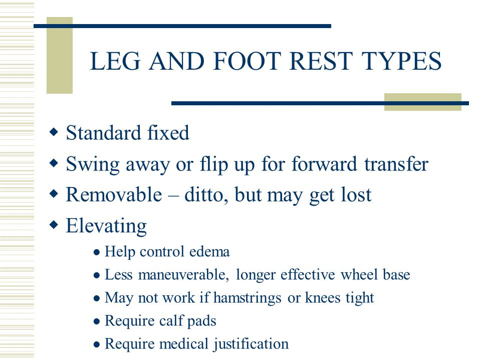 LEG AND FOOT REST TYPES  Standard fixed  Swing away or flip up for forward transfer  Removable – ditto, but may get lost  Elevating Help control edema Less maneuverable, longer effective wheel base May not work if hamstrings or knees tight Require calf pads Require medical justification
