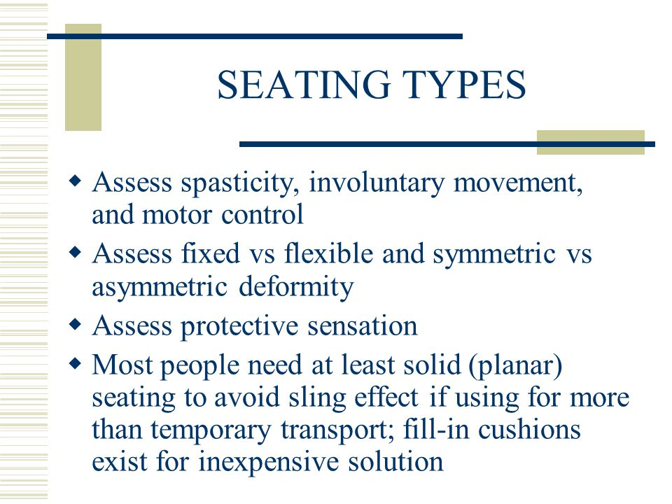 SEATING TYPES  Assess spasticity, involuntary movement, and motor control  Assess fixed vs flexible and symmetric vs asymmetric deformity  Assess protective sensation  Most people need at least solid (planar) seating to avoid sling effect if using for more than temporary transport; fill-in cushions exist for inexpensive solution