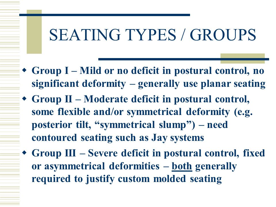 SEATING TYPES / GROUPS  Group I – Mild or no deficit in postural control, no significant deformity – generally use planar seating  Group II – Moderate deficit in postural control, some flexible and/or symmetrical deformity (e.g.