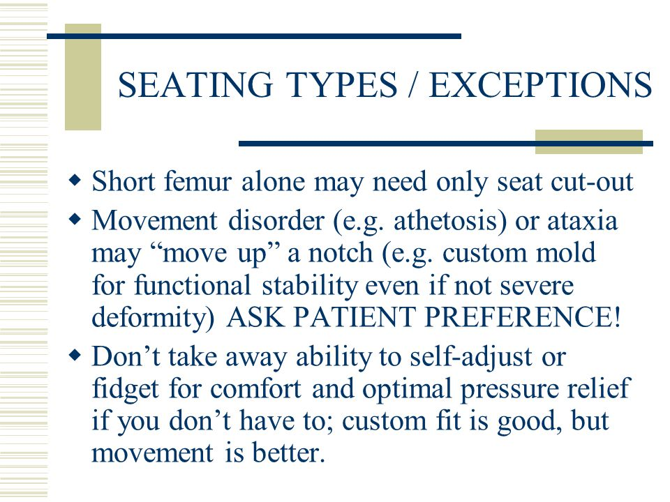 SEATING TYPES / EXCEPTIONS  Short femur alone may need only seat cut-out  Movement disorder (e.g.