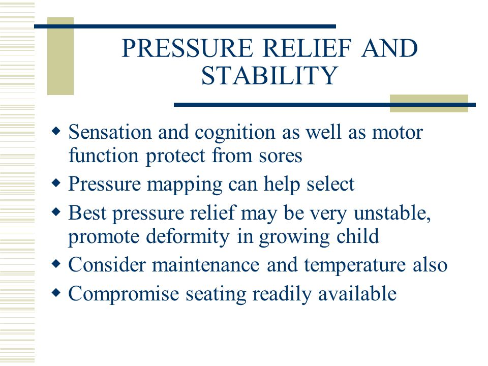 PRESSURE RELIEF AND STABILITY  Sensation and cognition as well as motor function protect from sores  Pressure mapping can help select  Best pressure relief may be very unstable, promote deformity in growing child  Consider maintenance and temperature also  Compromise seating readily available