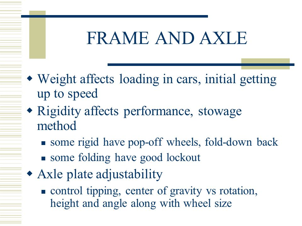 FRAME AND AXLE  Weight affects loading in cars, initial getting up to speed  Rigidity affects performance, stowage method some rigid have pop-off wheels, fold-down back some folding have good lockout  Axle plate adjustability control tipping, center of gravity vs rotation, height and angle along with wheel size
