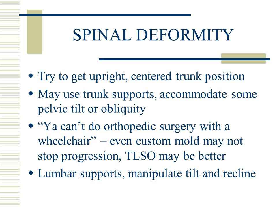 SPINAL DEFORMITY  Try to get upright, centered trunk position  May use trunk supports, accommodate some pelvic tilt or obliquity  Ya can't do orthopedic surgery with a wheelchair – even custom mold may not stop progression, TLSO may be better  Lumbar supports, manipulate tilt and recline