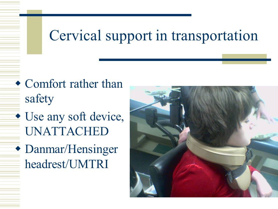 Cervical support in transportation  Comfort rather than safety  Use any soft device, UNATTACHED  Danmar/Hensinger headrest/UMTRI