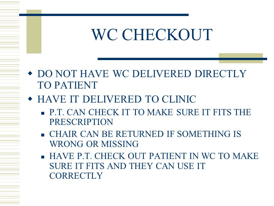 WC CHECKOUT  DO NOT HAVE WC DELIVERED DIRECTLY TO PATIENT  HAVE IT DELIVERED TO CLINIC P.T.