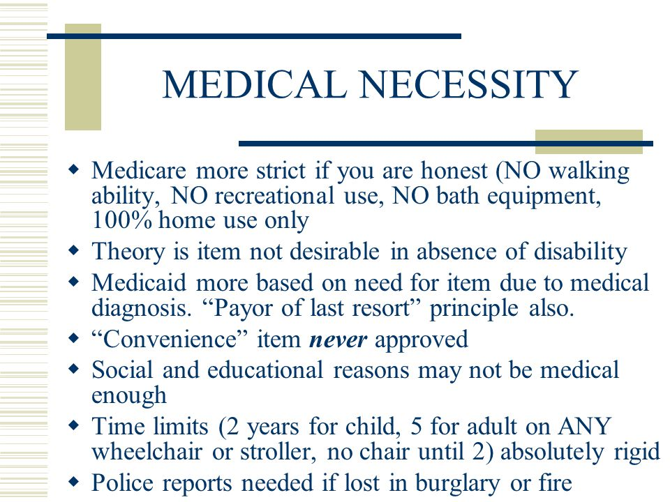 MEDICAL NECESSITY  Medicare more strict if you are honest (NO walking ability, NO recreational use, NO bath equipment, 100% home use only  Theory is item not desirable in absence of disability  Medicaid more based on need for item due to medical diagnosis.