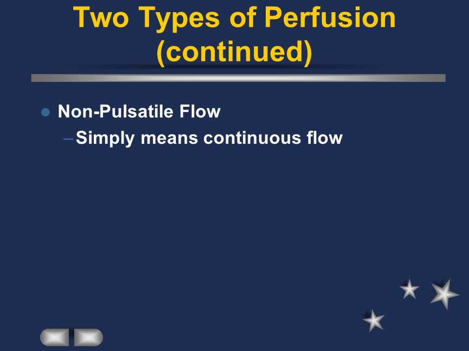 Two Types of Perfusion (continued) Non-Pulsatile Flow –Simply means continuous flow