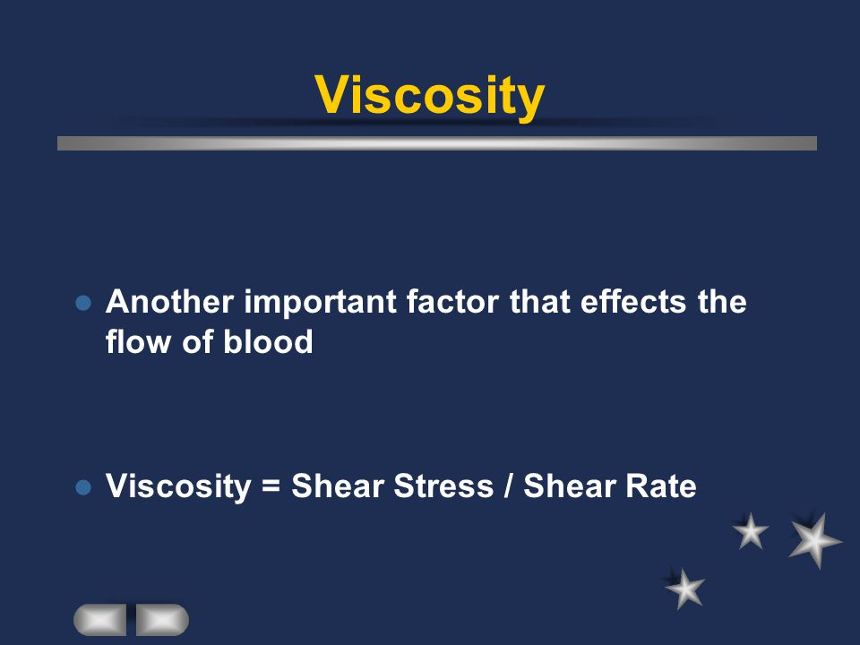Viscosity Another important factor that effects the flow of blood Viscosity = Shear Stress / Shear Rate