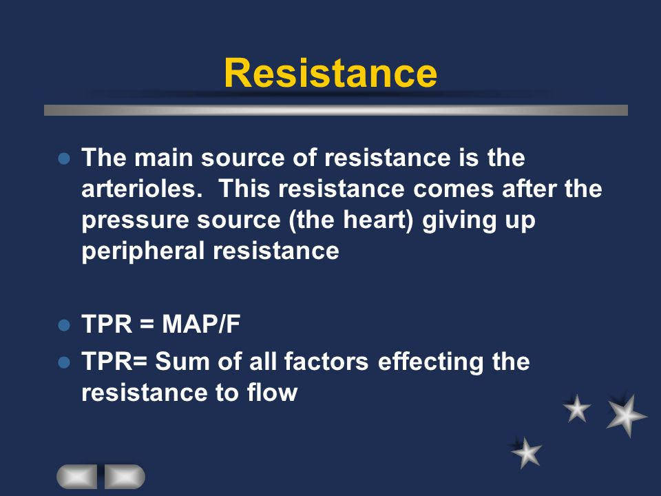 Resistance The main source of resistance is the arterioles.