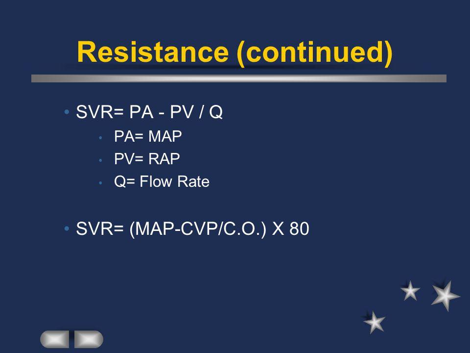 Resistance (continued) SVR= PA - PV / Q PA= MAP PV= RAP Q= Flow Rate SVR= (MAP-CVP/C.O.) X 80