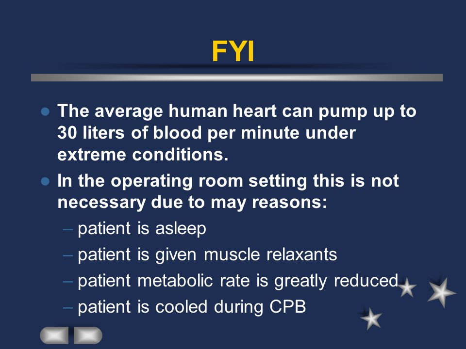 FYI The average human heart can pump up to 30 liters of blood per minute under extreme conditions. In the operating room setting this is not necessary