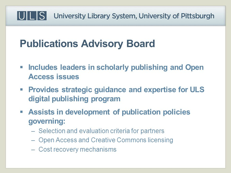 Publications Advisory Board  Includes leaders in scholarly publishing and Open Access issues  Provides strategic guidance and expertise for ULS digi