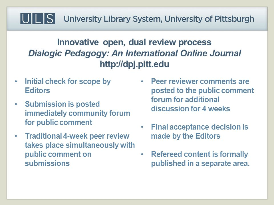 Innovative open, dual review process Dialogic Pedagogy: An International Online Journal http://dpj.pitt.edu Initial check for scope by Editors Submiss
