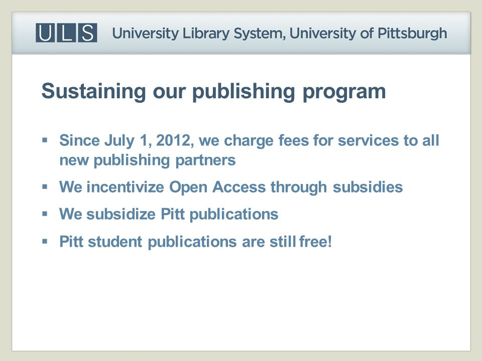 Sustaining our publishing program  Since July 1, 2012, we charge fees for services to all new publishing partners  We incentivize Open Access throug