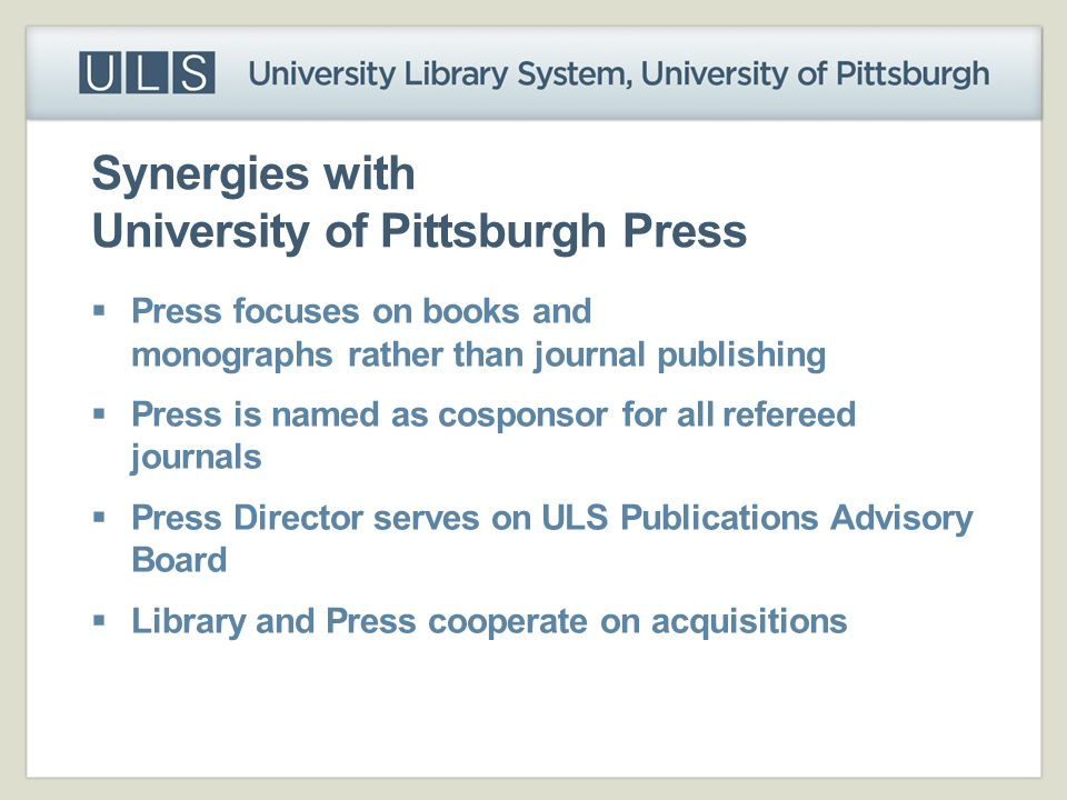 Synergies with University of Pittsburgh Press  Press focuses on books and monographs rather than journal publishing  Press is named as cosponsor for
