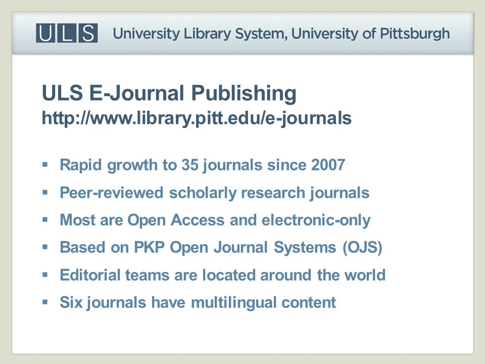 ULS E-Journal Publishing http://www.library.pitt.edu/e-journals  Rapid growth to 35 journals since 2007  Peer-reviewed scholarly research journals 