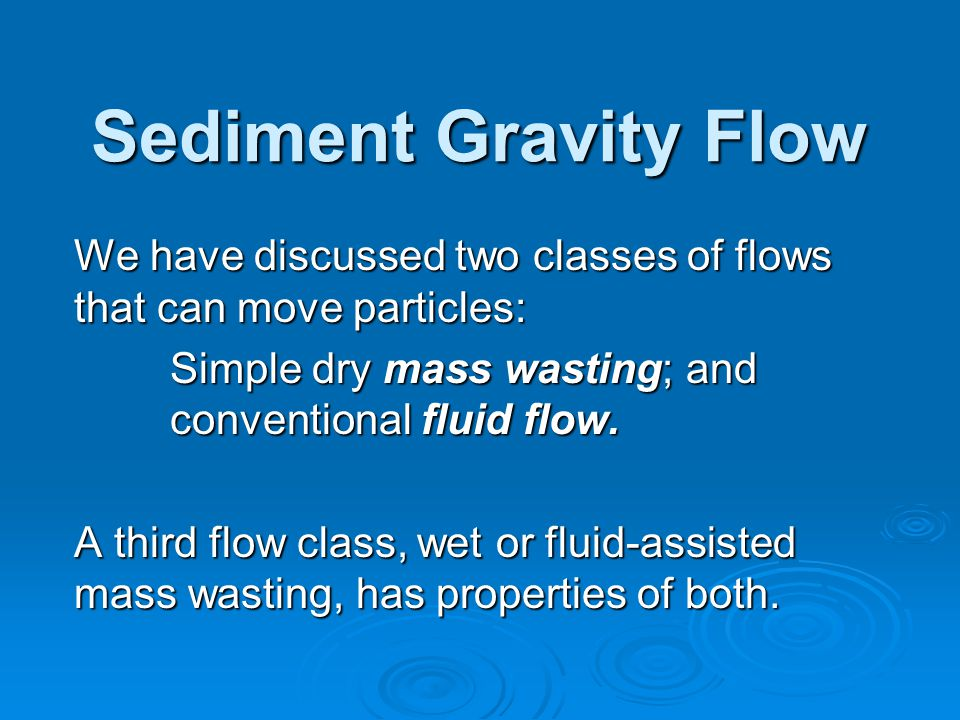 Sediment Gravity Flow We have discussed two classes of flows that can move particles: Simple dry mass wasting; and conventional fluid flow.