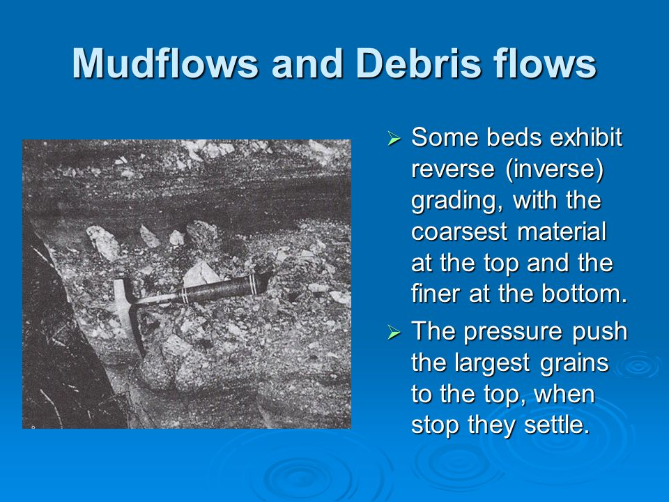 Mudflows and Debris flows  Some beds exhibit reverse (inverse) grading, with the coarsest material at the top and the finer at the bottom.