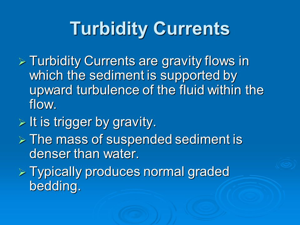 Turbidity Currents  Turbidity Currents are gravity flows in which the sediment is supported by upward turbulence of the fluid within the flow.