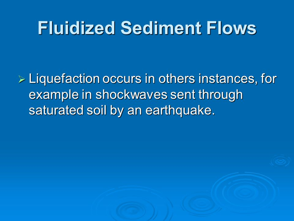Fluidized Sediment Flows  Liquefaction occurs in others instances, for example in shockwaves sent through saturated soil by an earthquake.