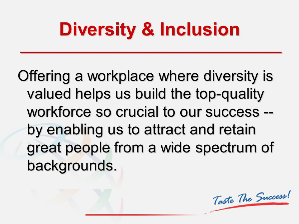Diversity & Inclusion Offering a workplace where diversity is valued helps us build the top-quality workforce so crucial to our success -- by enabling
