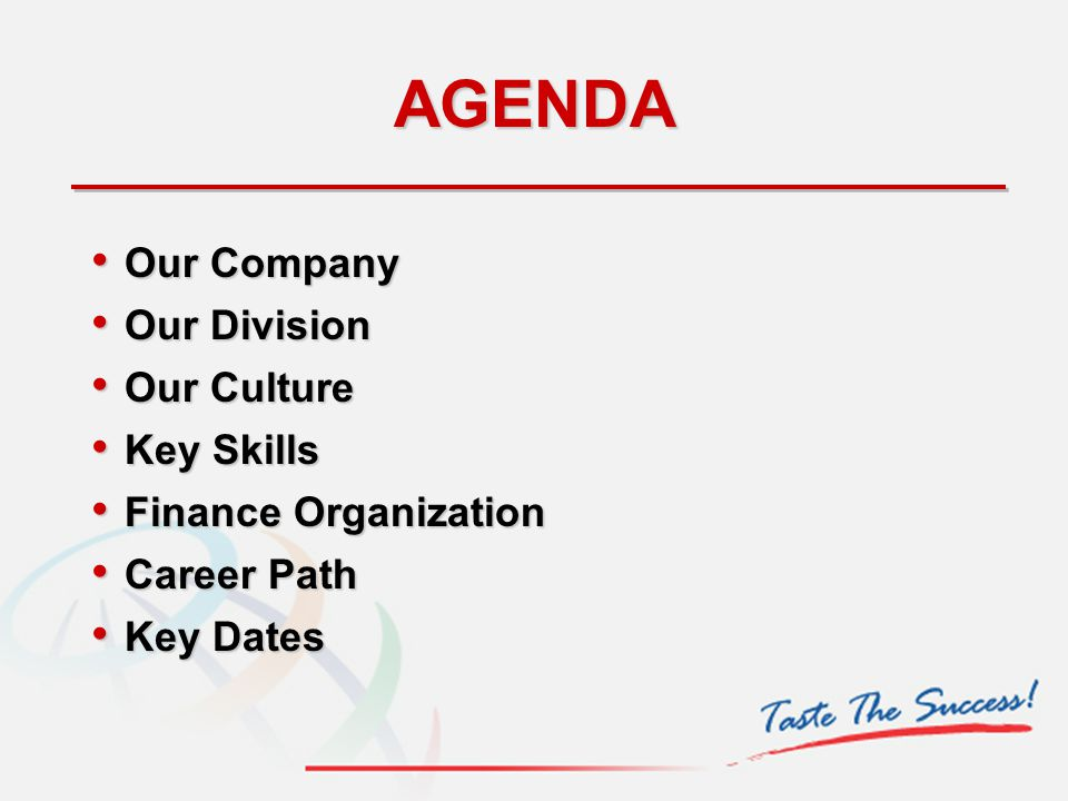 AGENDA Our Company Our Company Our Division Our Division Our Culture Our Culture Key Skills Key Skills Finance Organization Finance Organization Career Path Career Path Key Dates Key Dates