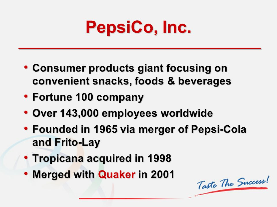 PepsiCo, Inc. Consumer products giant focusing on convenient snacks, foods & beverages Consumer products giant focusing on convenient snacks, foods &