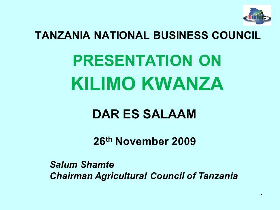1 TANZANIA NATIONAL BUSINESS COUNCIL PRESENTATION ON KILIMO KWANZA DAR ES SALAAM 26 th November 2009 Salum Shamte Chairman Agricultural Council of Tanzania