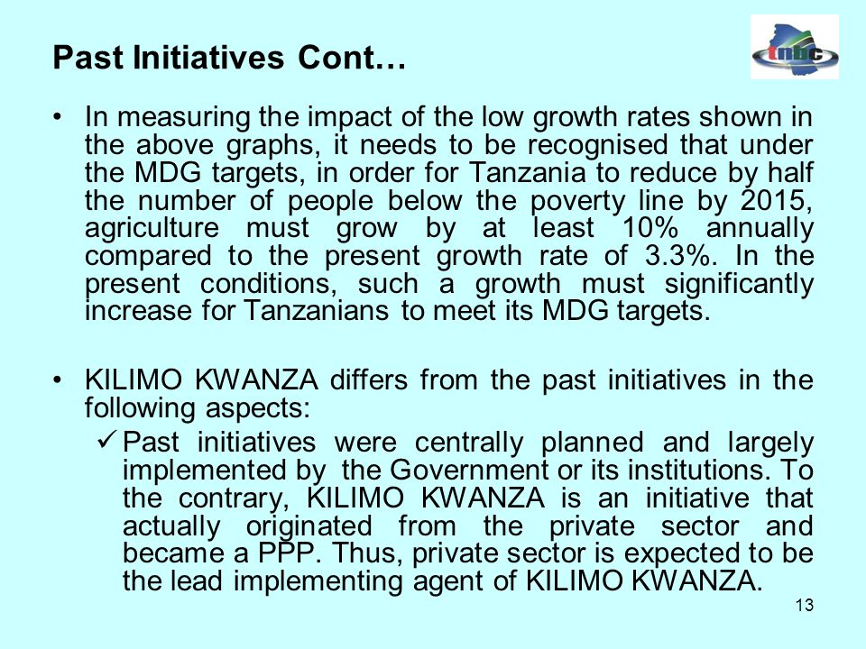 13 Past Initiatives Cont… In measuring the impact of the low growth rates shown in the above graphs, it needs to be recognised that under the MDG targets, in order for Tanzania to reduce by half the number of people below the poverty line by 2015, agriculture must grow by at least 10% annually compared to the present growth rate of 3.3%.