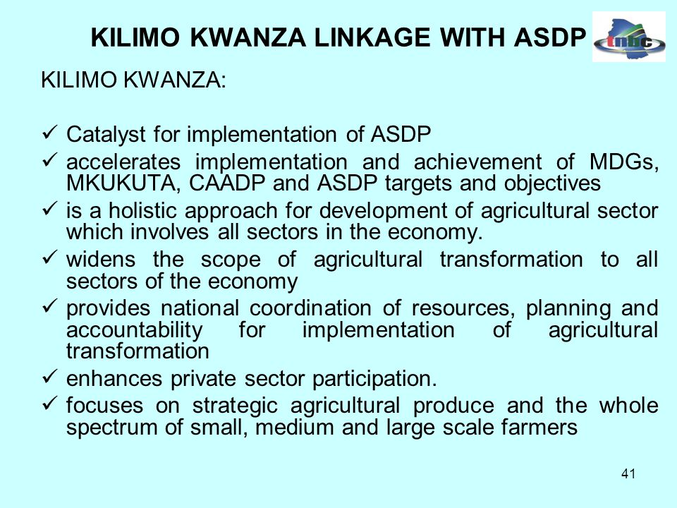 41 KILIMO KWANZA LINKAGE WITH ASDP KILIMO KWANZA: Catalyst for implementation of ASDP accelerates implementation and achievement of MDGs, MKUKUTA, CAADP and ASDP targets and objectives is a holistic approach for development of agricultural sector which involves all sectors in the economy.
