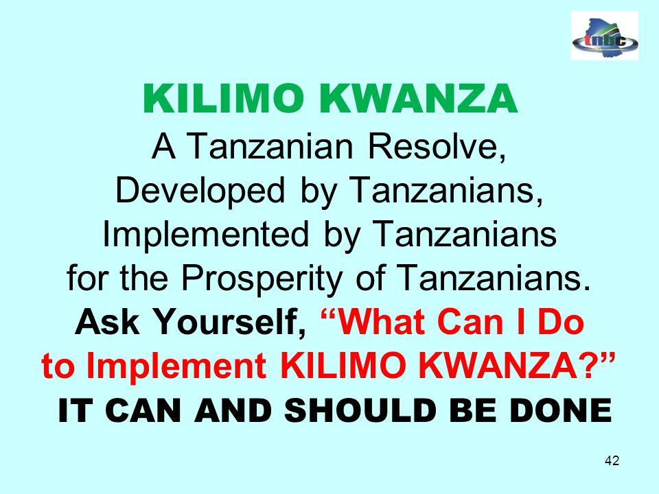 42 KILIMO KWANZA A Tanzanian Resolve, Developed by Tanzanians, Implemented by Tanzanians for the Prosperity of Tanzanians.