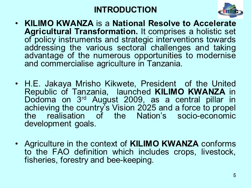 5 INTRODUCTION KILIMO KWANZA is a National Resolve to Accelerate Agricultural Transformation.