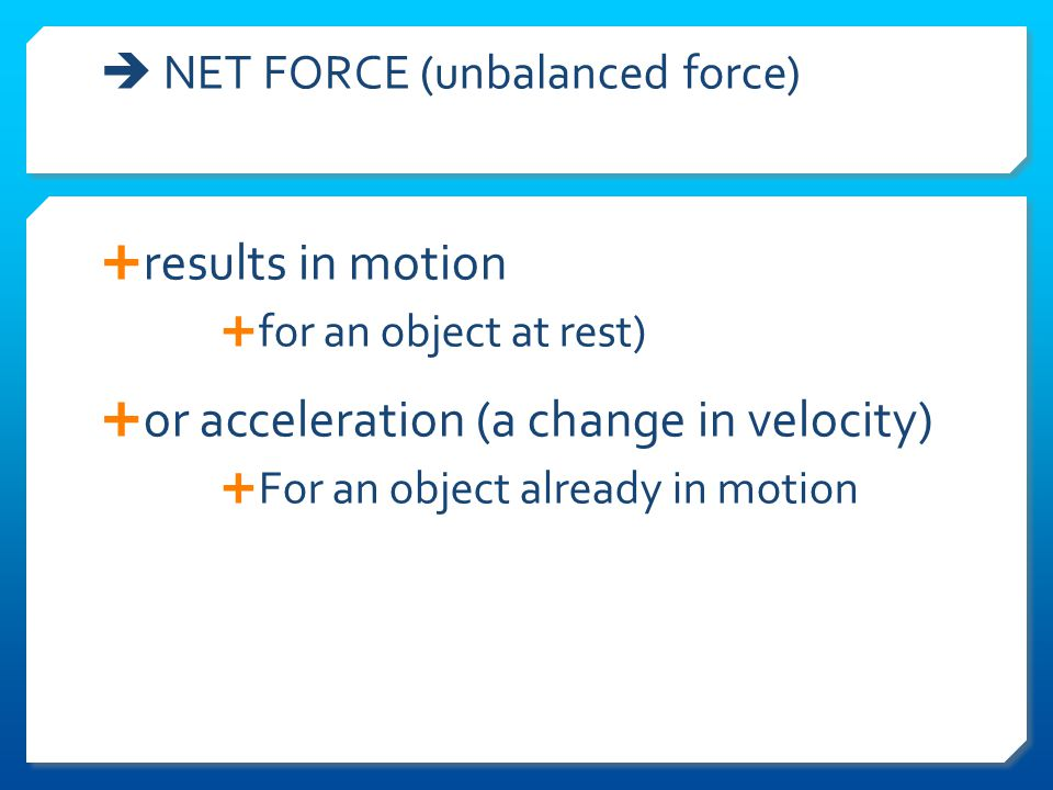  NET FORCE (unbalanced force)  results in motion  for an object at rest)  or acceleration (a change in velocity)  For an object already in motion