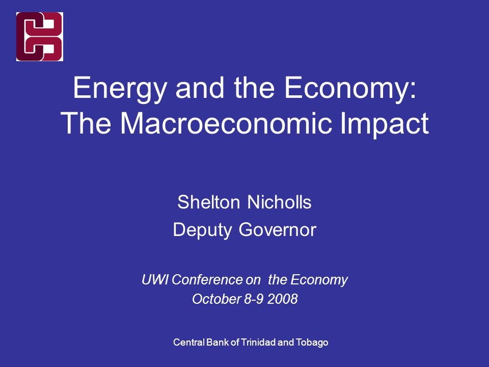 Central Bank of Trinidad and Tobago Energy and the Economy: The Macroeconomic Impact Shelton Nicholls Deputy Governor UWI Conference on the Economy Oc
