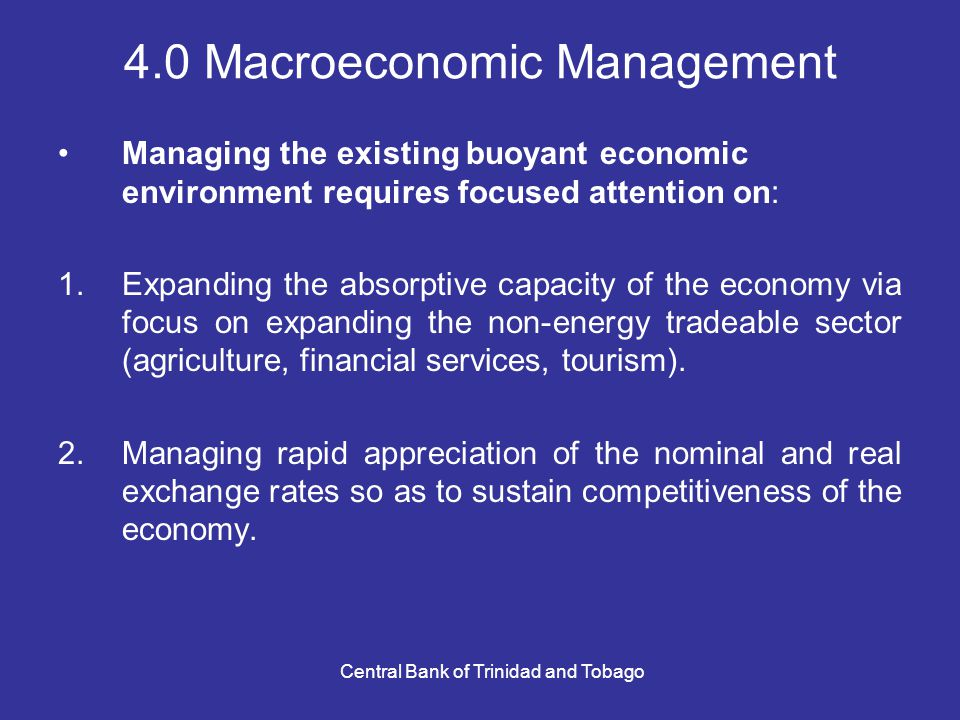 Central Bank of Trinidad and Tobago 4.0 Macroeconomic Management Managing the existing buoyant economic environment requires focused attention on: 1.Expanding the absorptive capacity of the economy via focus on expanding the non-energy tradeable sector (agriculture, financial services, tourism).