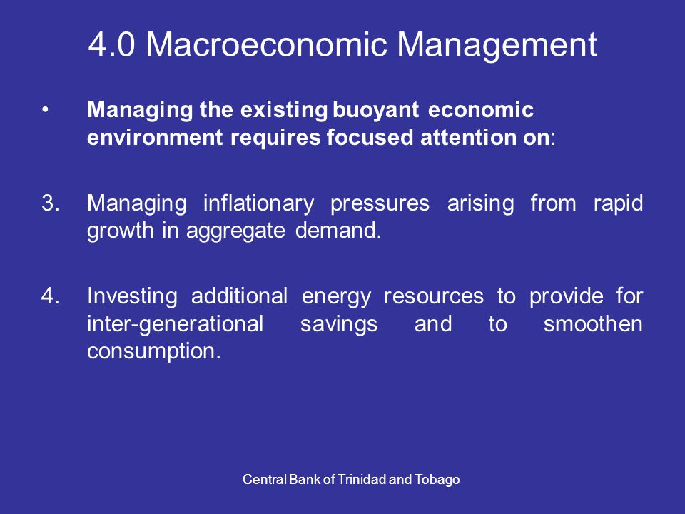 Central Bank of Trinidad and Tobago 4.0 Macroeconomic Management Managing the existing buoyant economic environment requires focused attention on: 3.Managing inflationary pressures arising from rapid growth in aggregate demand.