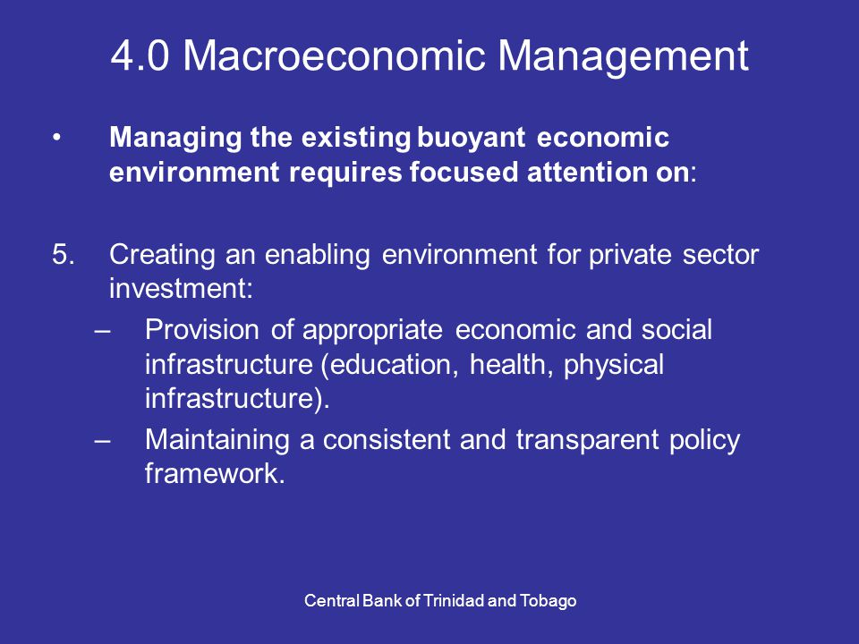 Central Bank of Trinidad and Tobago 4.0 Macroeconomic Management Managing the existing buoyant economic environment requires focused attention on: 5.Creating an enabling environment for private sector investment: –Provision of appropriate economic and social infrastructure (education, health, physical infrastructure).
