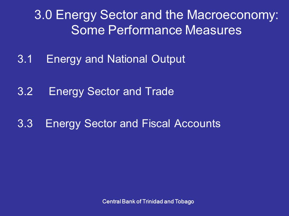 Central Bank of Trinidad and Tobago 3.0 Energy Sector and the Macroeconomy: Some Performance Measures 3.1Energy and National Output 3.2 Energy Sector