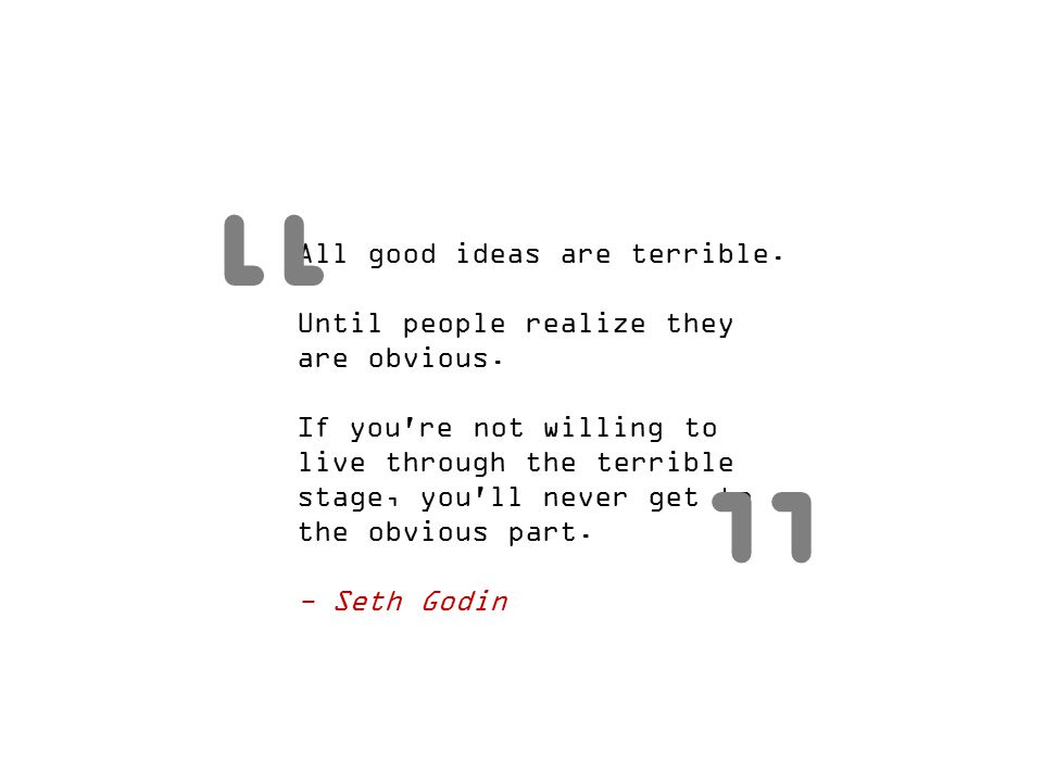 All good ideas are terrible. Until people realize they are obvious. If you're not willing to live through the terrible stage, you'll never get to the
