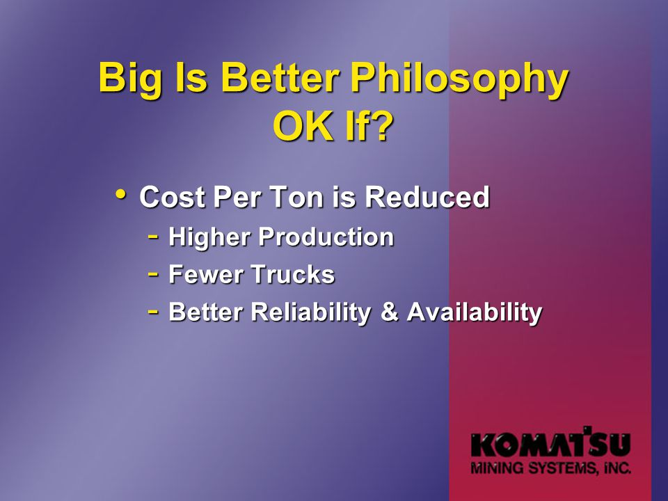 Big Is Better Philosophy OK If? Cost Per Ton is Reduced Cost Per Ton is Reduced - Higher Production - Fewer Trucks - Better Reliability & Availability