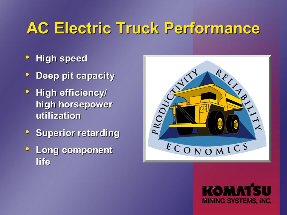 AC Electric Truck Performance High speed High speed Deep pit capacity Deep pit capacity High efficiency/ high horsepower utilization High efficiency/ high horsepower utilization Superior retarding Superior retarding Long component life Long component life