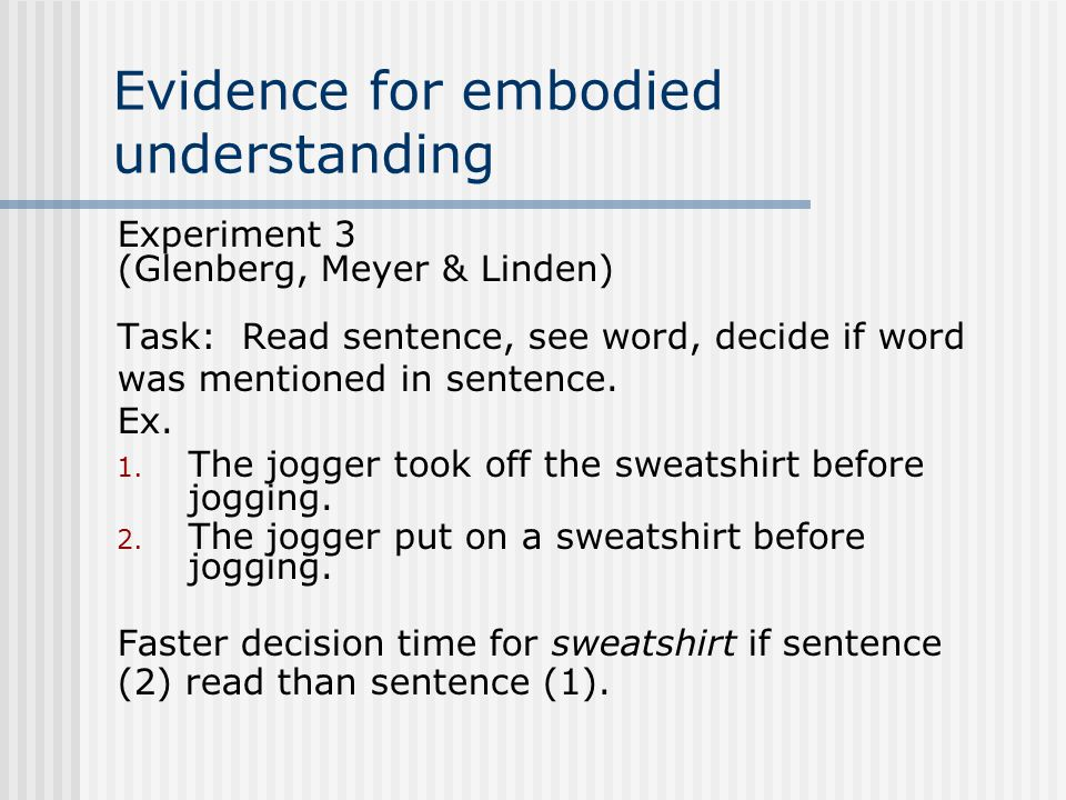 Evidence for embodied understanding Experiment 3 (Glenberg, Meyer & Linden) Task: Read sentence, see word, decide if word was mentioned in sentence. E