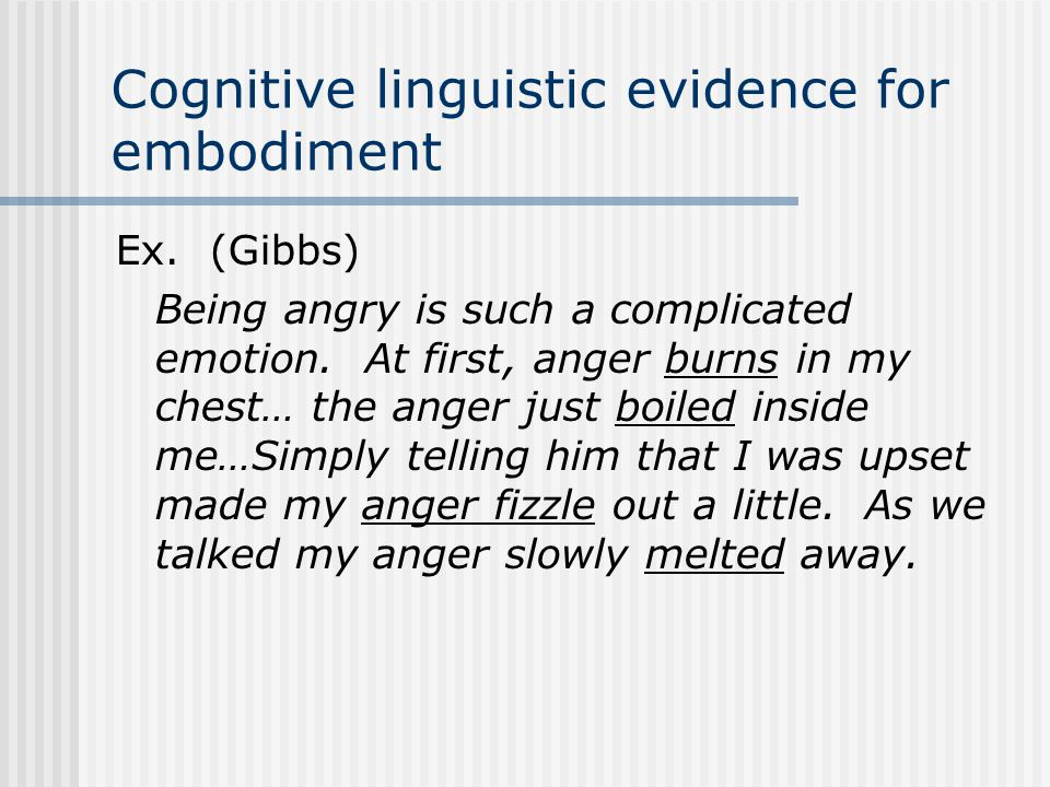 Cognitive linguistic evidence for embodiment Ex. (Gibbs) Being angry is such a complicated emotion. At first, anger burns in my chest… the anger just